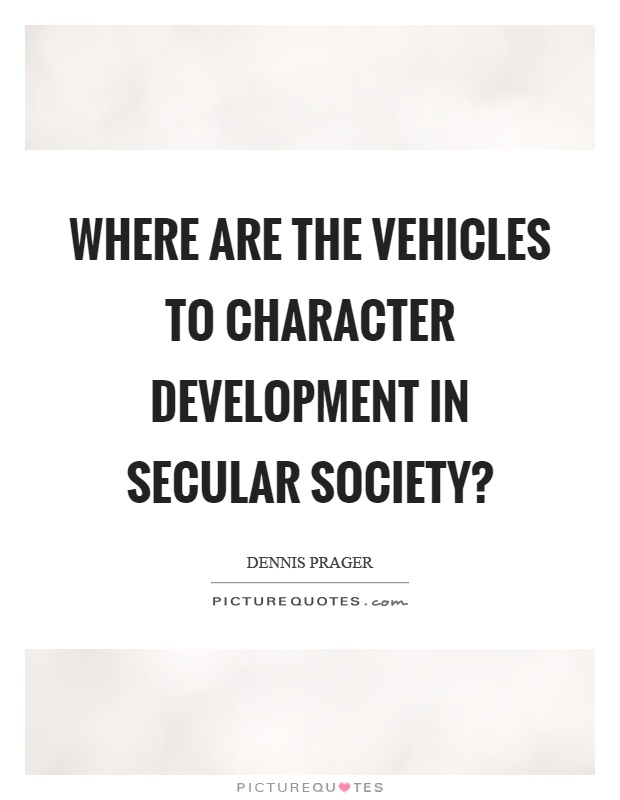 Where are the vehicles to character development in secular society? Picture Quote #1