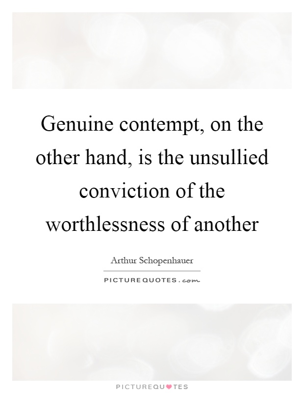 Genuine contempt, on the other hand, is the unsullied conviction of the worthlessness of another Picture Quote #1