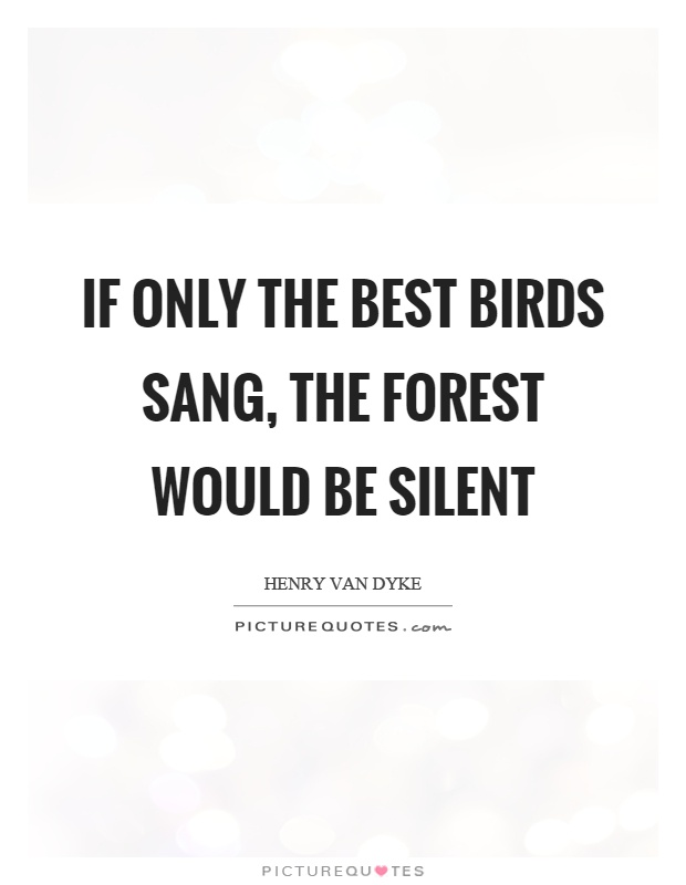 If only the best birds sang, the forest would be silent Picture Quote #1