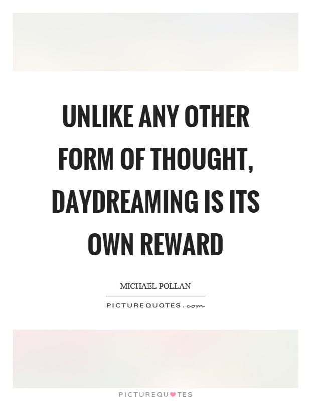 Unlike any other form of thought, daydreaming is its own reward Picture Quote #1