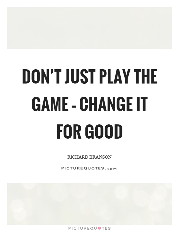 Don't just play the game – change it for good Picture Quote #1