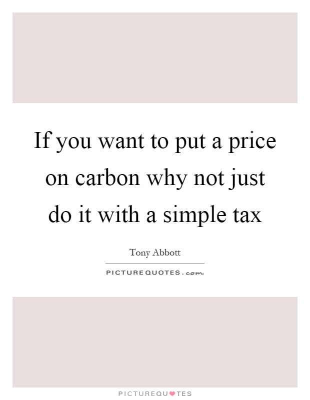 If you want to put a price on carbon why not just do it with a simple tax Picture Quote #1