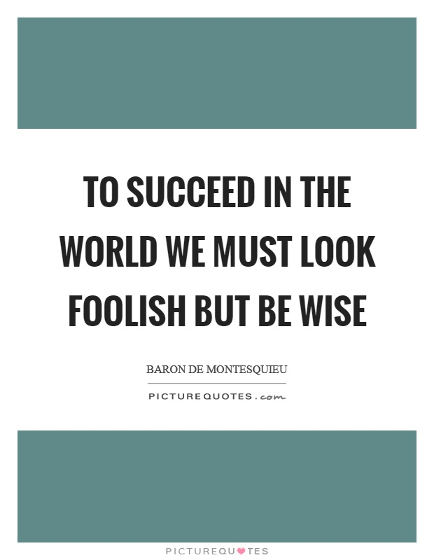 To succeed in the world we must look foolish but be wise Picture Quote #1