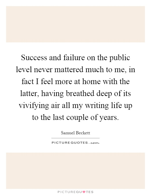 Success and failure on the public level never mattered much to me, in fact I feel more at home with the latter, having breathed deep of its vivifying air all my writing life up to the last couple of years Picture Quote #1