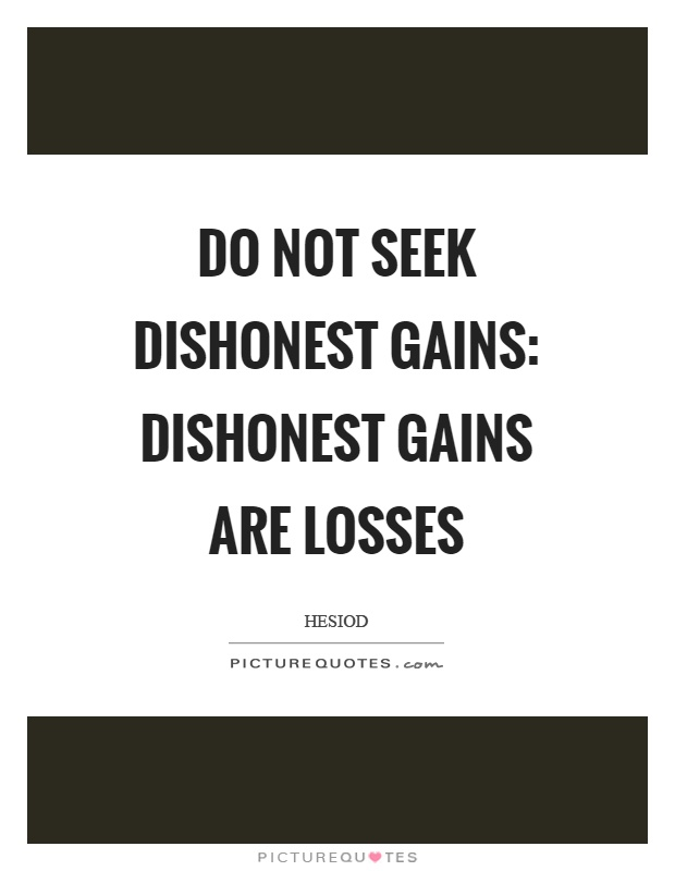 Do not seek dishonest gains: dishonest gains are losses Picture Quote #1