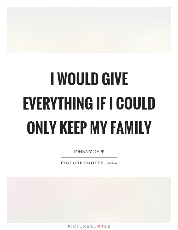 I would give everything if I could only keep my family Picture Quote #1