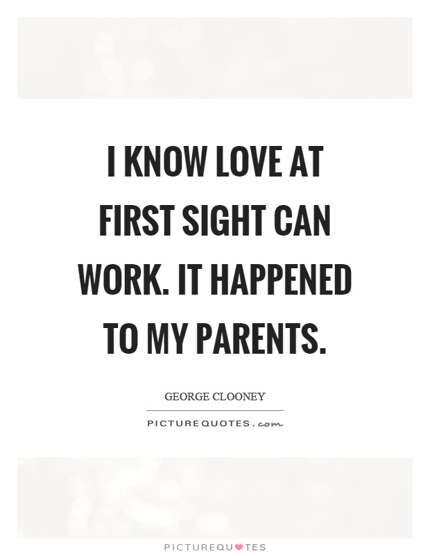 I know love at first sight can work. It happened to my parents Picture Quote #1