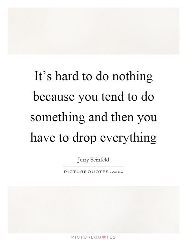 It's hard to do nothing because you tend to do something and then you have to drop everything Picture Quote #1
