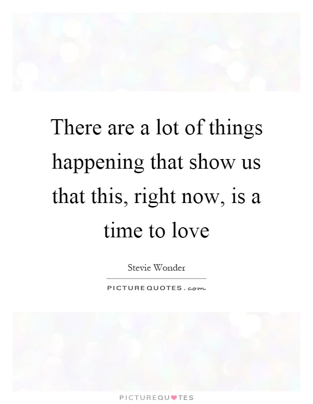 There are a lot of things happening that show us that this, right now, is a time to love Picture Quote #1