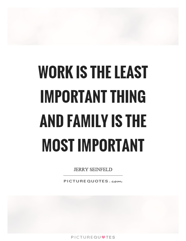 Work is the least important thing and family is the most important Picture Quote #1