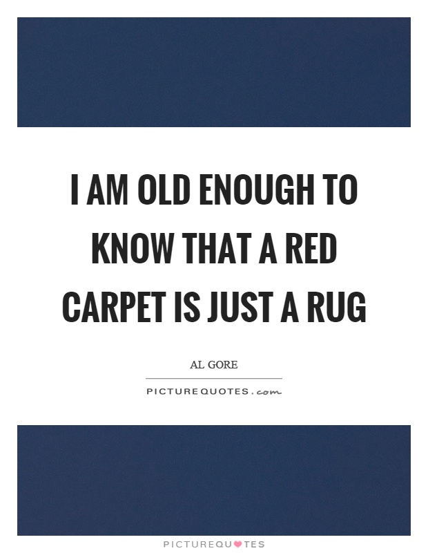 I am old enough to know that a red carpet is just a rug Picture Quote #1