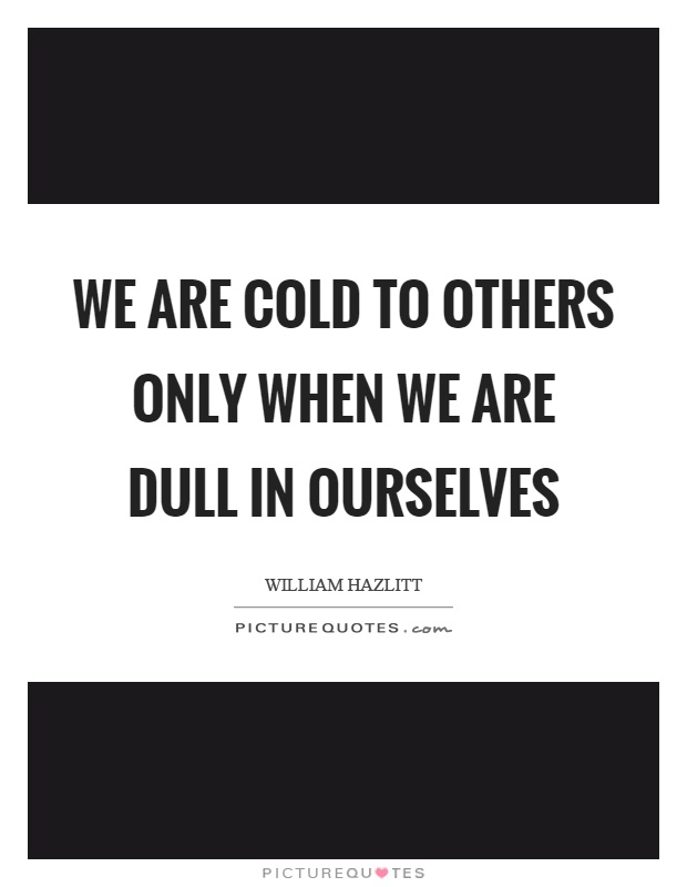 We are cold to others only when we are dull in ourselves Picture Quote #1