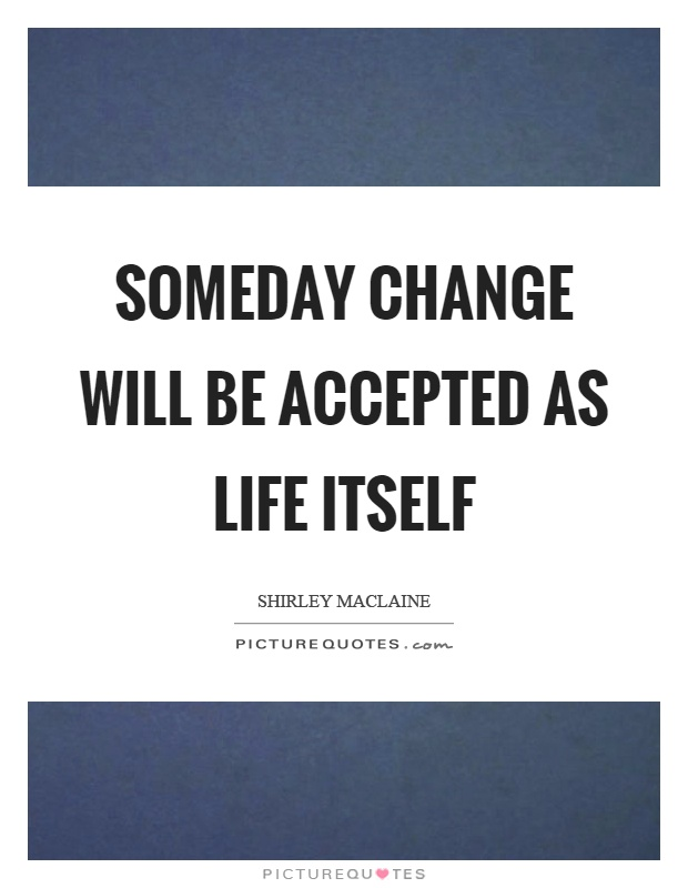 Someday change will be accepted as life itself Picture Quote #1