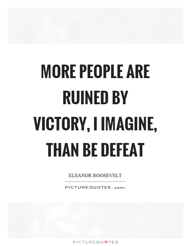 More people are ruined by victory, I imagine, than be defeat Picture Quote #1
