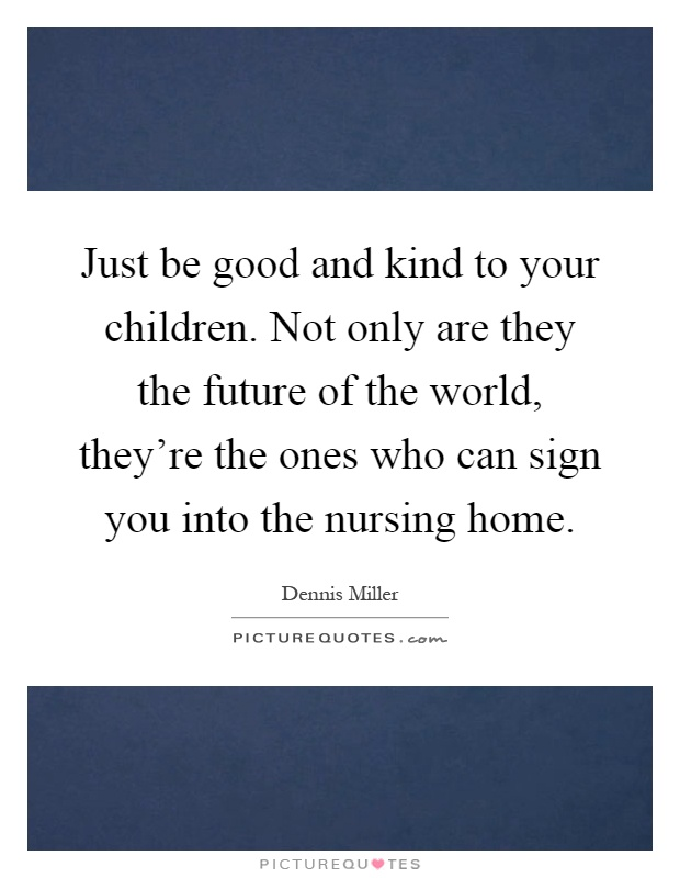 Just be good and kind to your children. Not only are they the future of the world, they're the ones who can sign you into the nursing home Picture Quote #1