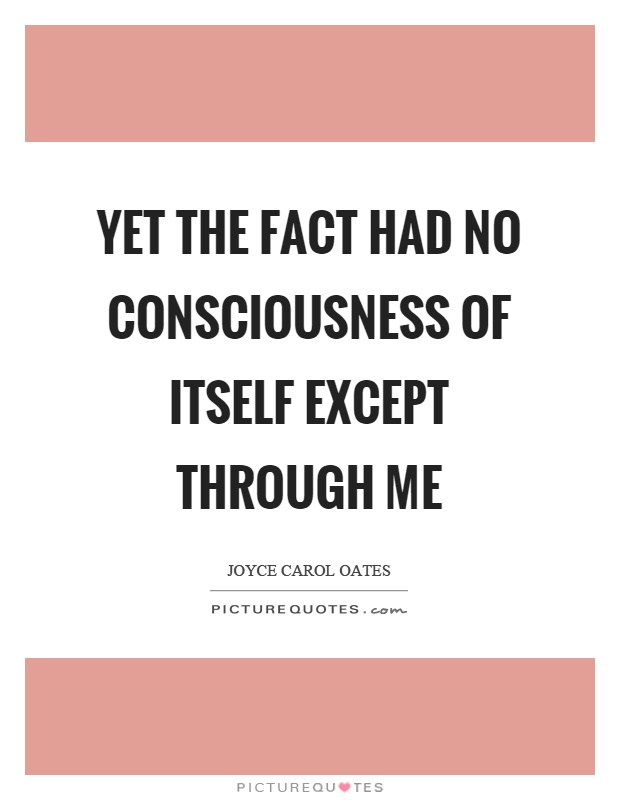 Yet the fact had no consciousness of itself except through me Picture Quote #1