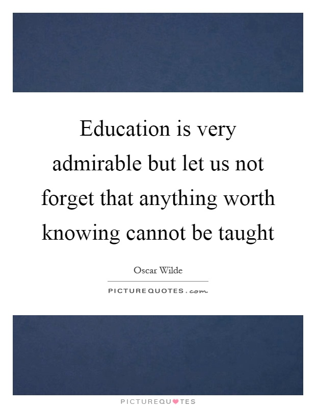 Education is very admirable but let us not forget that anything worth knowing cannot be taught Picture Quote #1