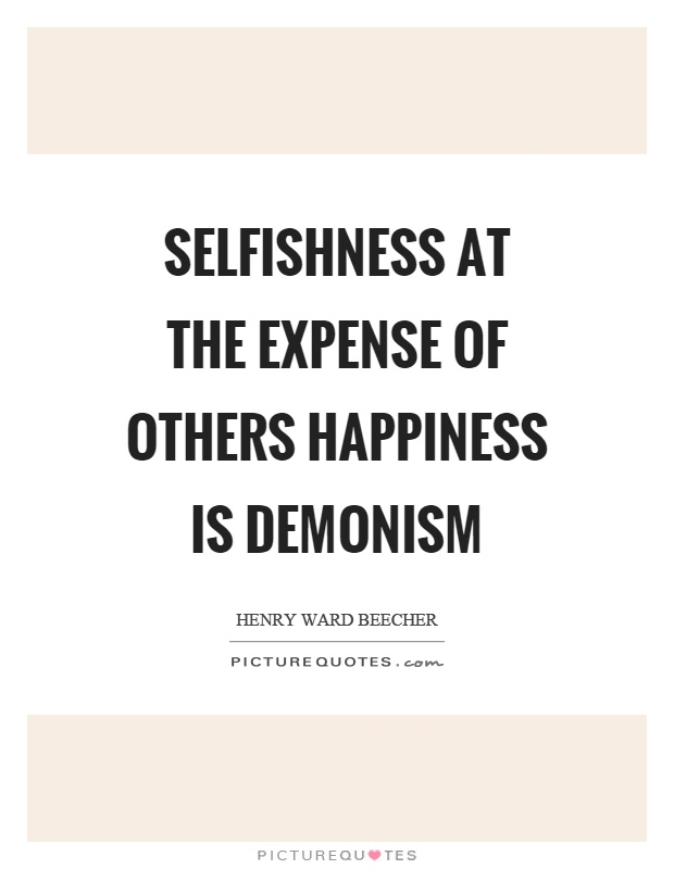 Selfishness at the expense of others happiness is demonism Picture Quote #1