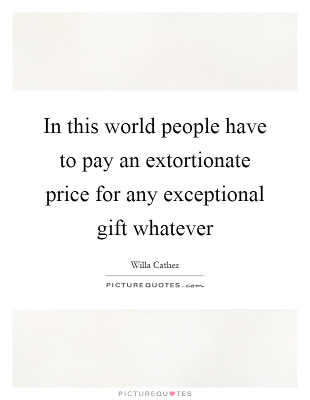 In this world people have to pay an extortionate price for any exceptional gift whatever Picture Quote #1