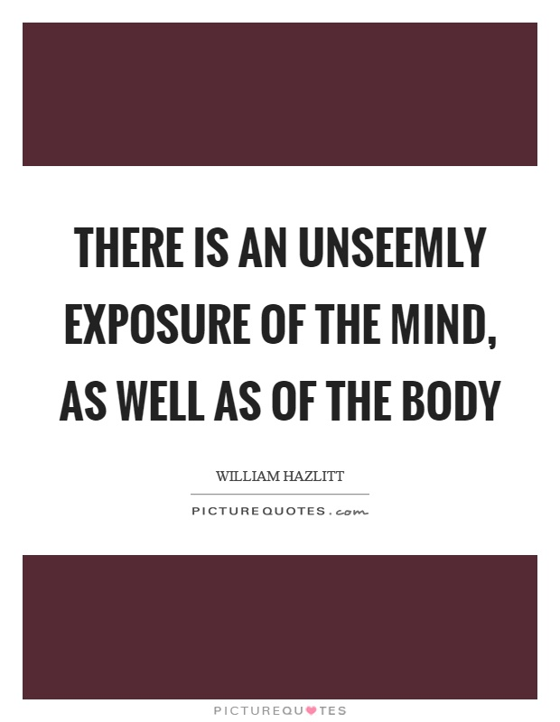 There is an unseemly exposure of the mind, as well as of the body Picture Quote #1
