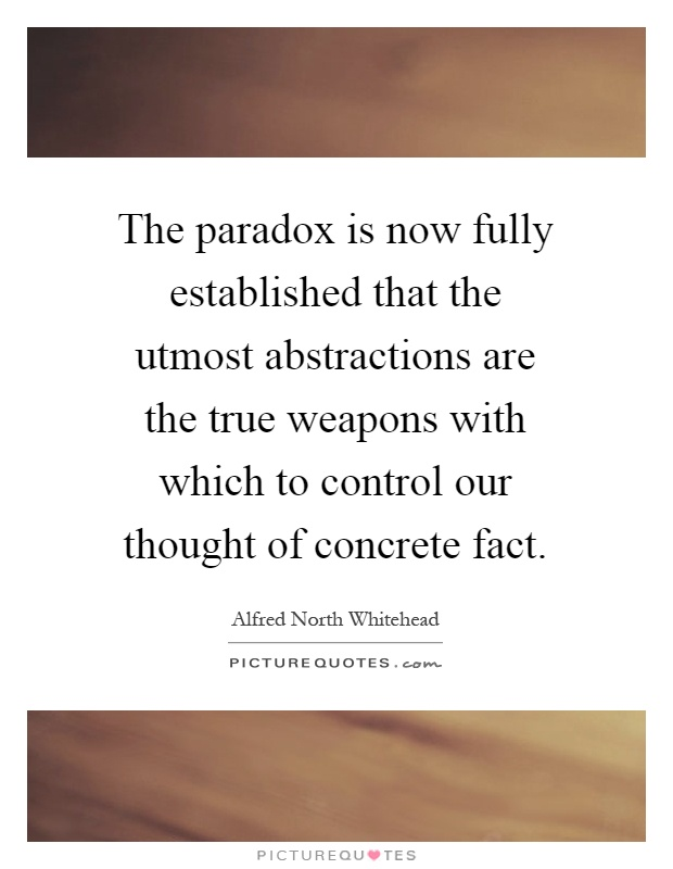 The paradox is now fully established that the utmost abstractions are the true weapons with which to control our thought of concrete fact Picture Quote #1