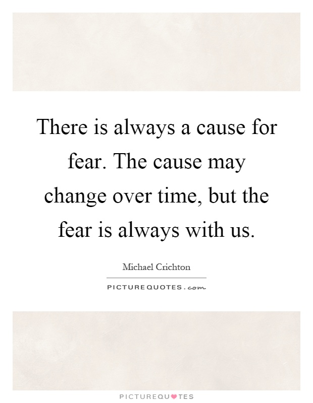 There is always a cause for fear. The cause may change over time, but the fear is always with us Picture Quote #1