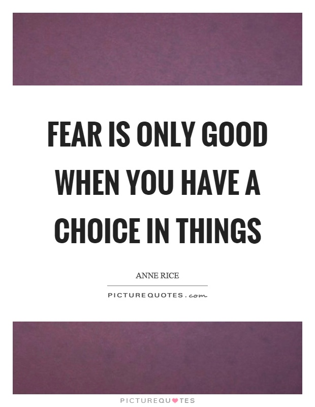 Fear is only good when you have a choice in things Picture Quote #1
