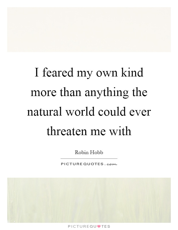 I feared my own kind more than anything the natural world could ever threaten me with Picture Quote #1