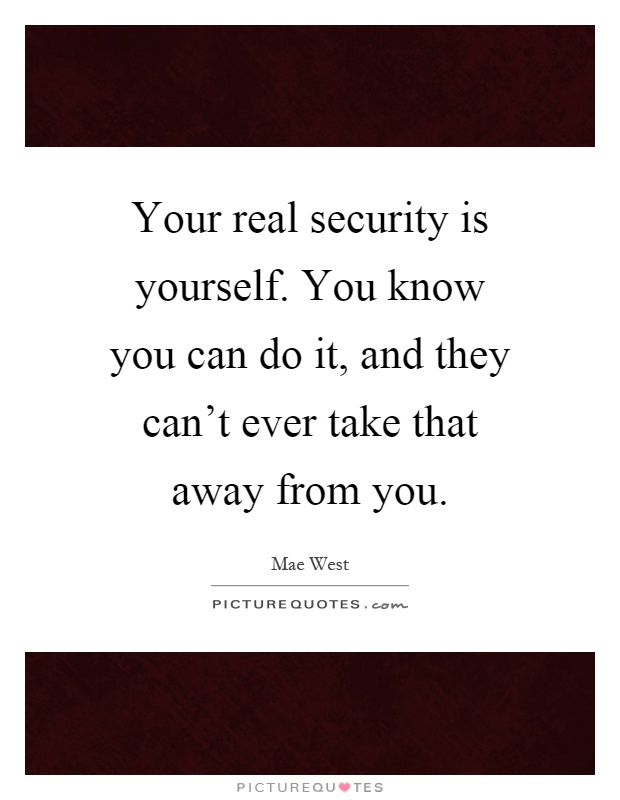 Your real security is yourself. You know you can do it, and they can't ever take that away from you Picture Quote #1