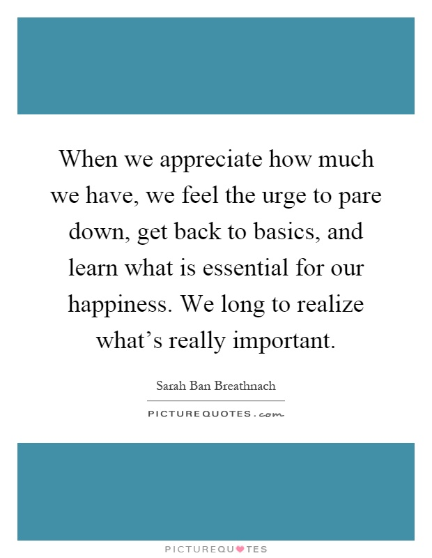 When we appreciate how much we have, we feel the urge to pare down, get back to basics, and learn what is essential for our happiness. We long to realize what's really important Picture Quote #1