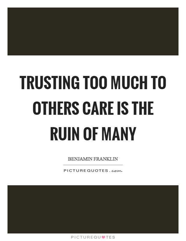Trusting too much to others care is the ruin of many Picture Quote #1