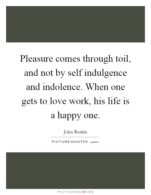 Pleasure comes through toil, and not by self indulgence and indolence. When one gets to love work, his life is a happy one Picture Quote #1