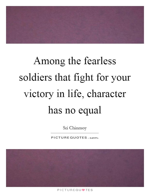 Among the fearless soldiers that fight for your victory in life, character has no equal Picture Quote #1