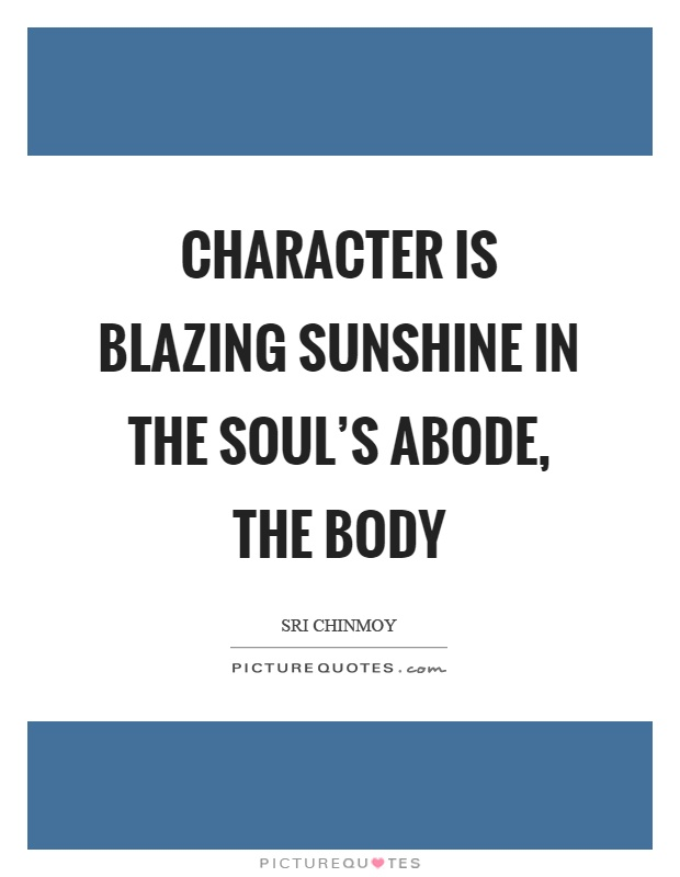 Character is blazing sunshine in the soul's abode, the body Picture Quote #1