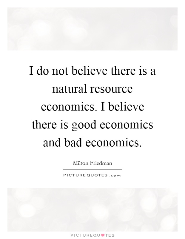 I do not believe there is a natural resource economics. I believe there is good economics and bad economics Picture Quote #1