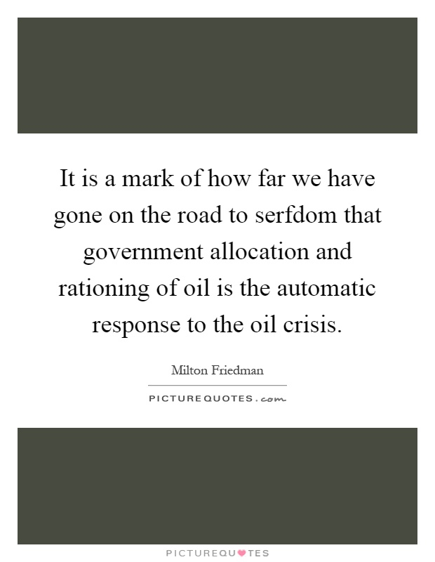 It is a mark of how far we have gone on the road to serfdom that government allocation and rationing of oil is the automatic response to the oil crisis Picture Quote #1