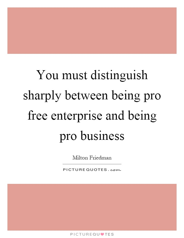 You must distinguish sharply between being pro free enterprise and being pro business Picture Quote #1