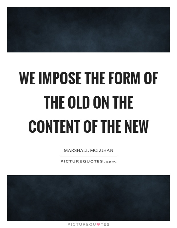 We impose the form of the old on the content of the new Picture Quote #1