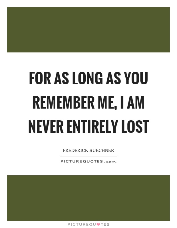For as long as you remember me, I am never entirely lost Picture Quote #1