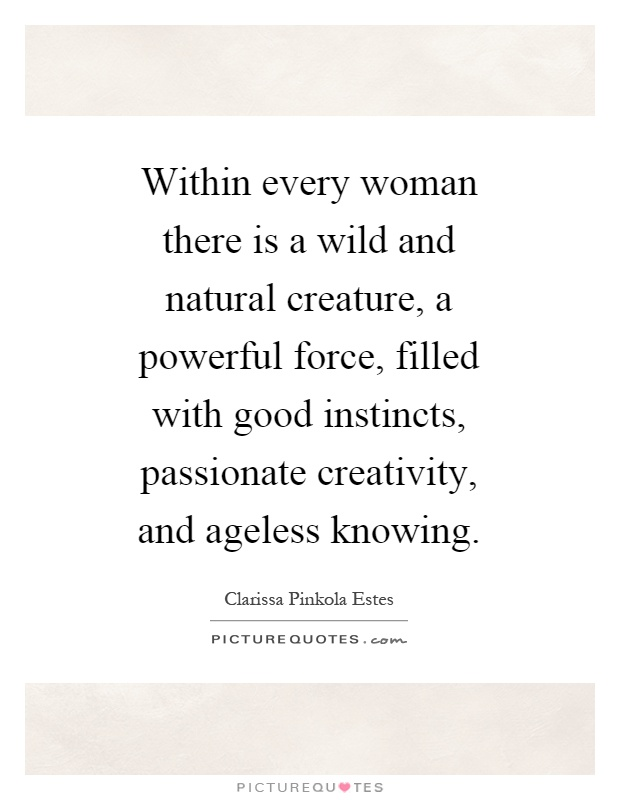 Within every woman there is a wild and natural creature, a powerful force, filled with good instincts, passionate creativity, and ageless knowing Picture Quote #1