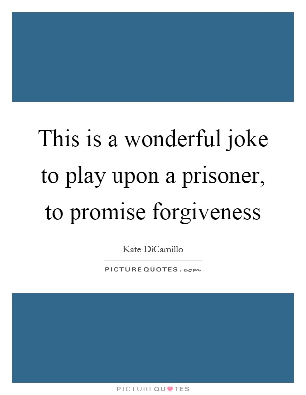 This is a wonderful joke to play upon a prisoner, to promise forgiveness Picture Quote #1
