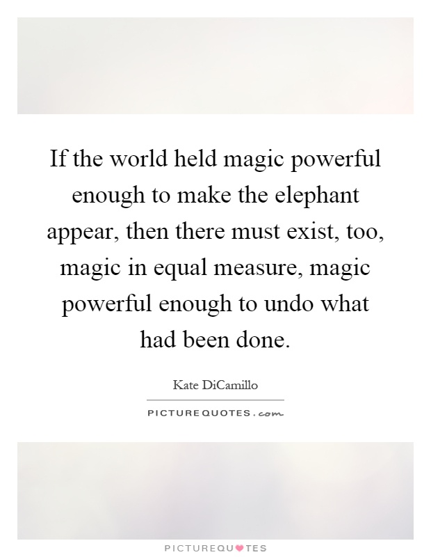 If the world held magic powerful enough to make the elephant appear, then there must exist, too, magic in equal measure, magic powerful enough to undo what had been done Picture Quote #1