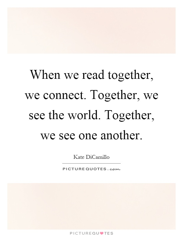 When we read together, we connect. Together, we see the world. Together, we see one another Picture Quote #1