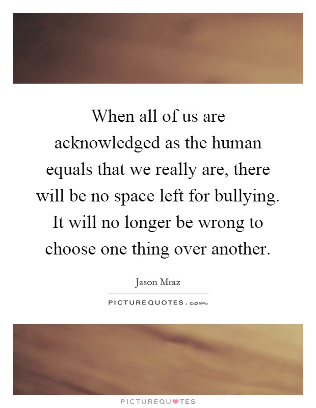 When all of us are acknowledged as the human equals that we really are, there will be no space left for bullying. It will no longer be wrong to choose one thing over another Picture Quote #1
