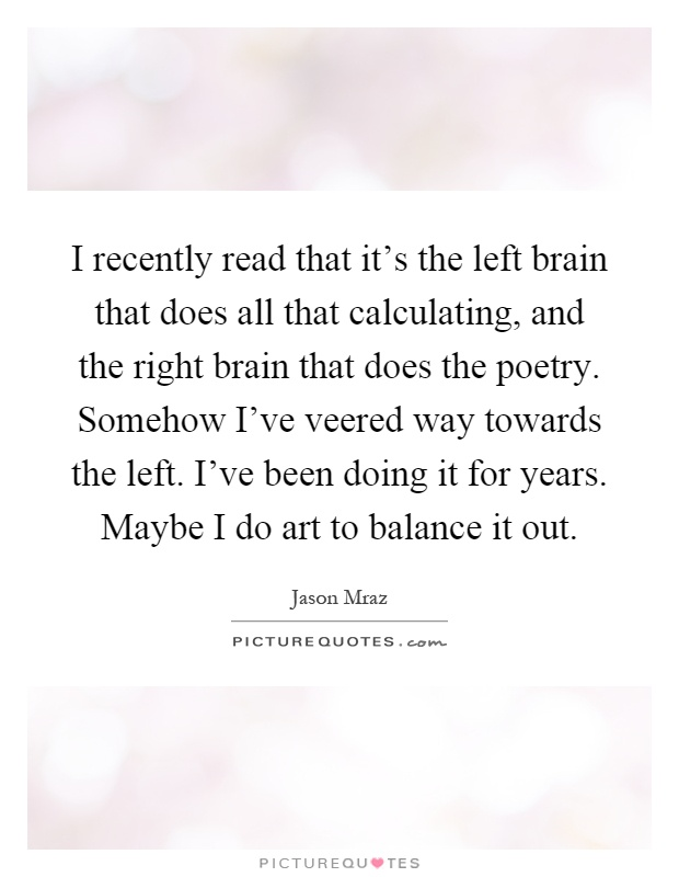 I recently read that it's the left brain that does all that calculating, and the right brain that does the poetry. Somehow I've veered way towards the left. I've been doing it for years. Maybe I do art to balance it out Picture Quote #1