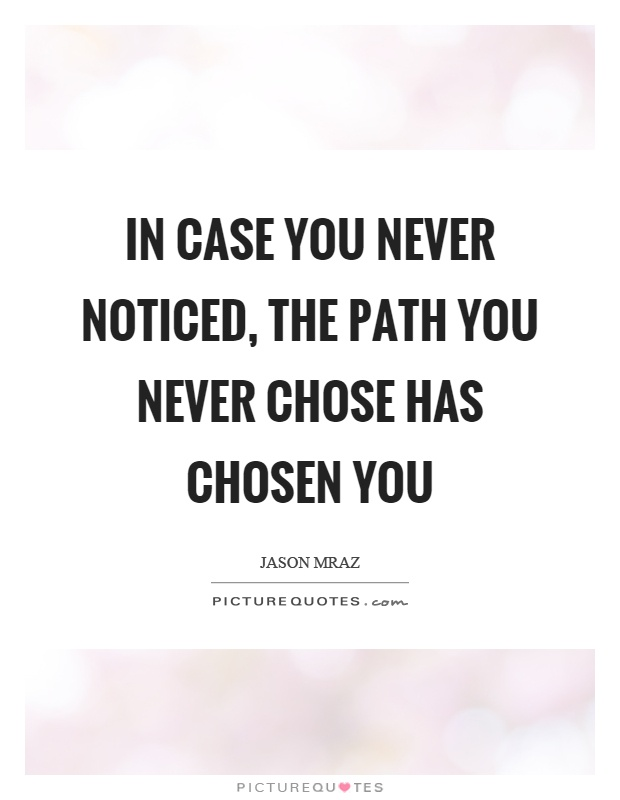 In case you never noticed, the path you never chose has chosen you Picture Quote #1