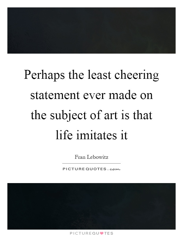 Perhaps the least cheering statement ever made on the subject of art is that life imitates it Picture Quote #1