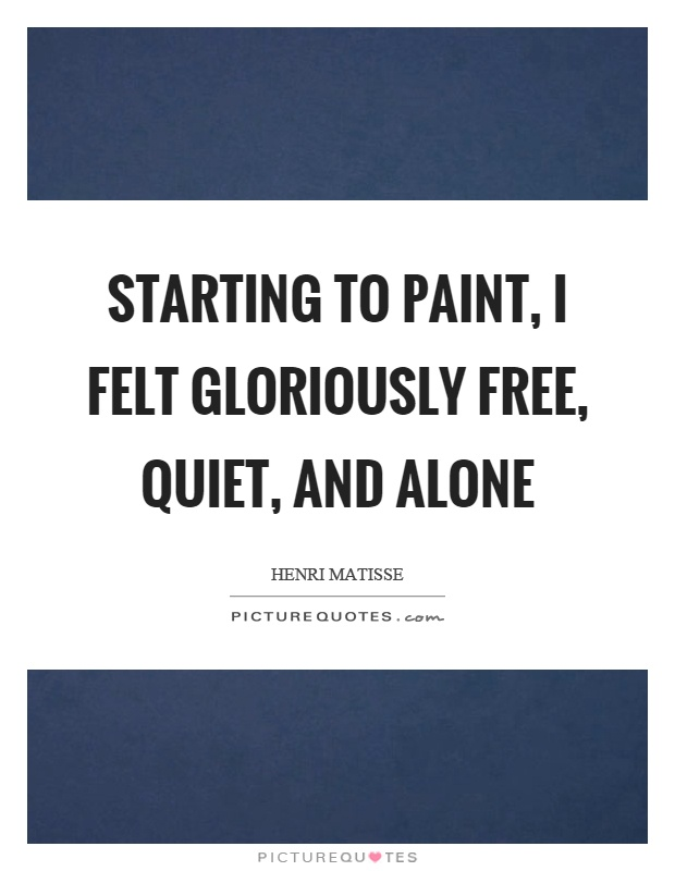 Starting to paint, I felt gloriously free, quiet, and alone Picture Quote #1