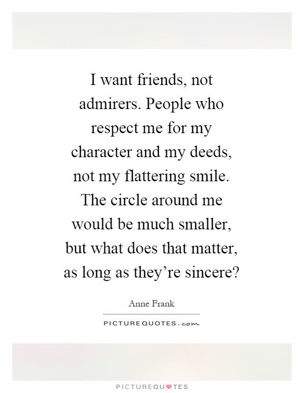 I want friends, not admirers. People who respect me for my