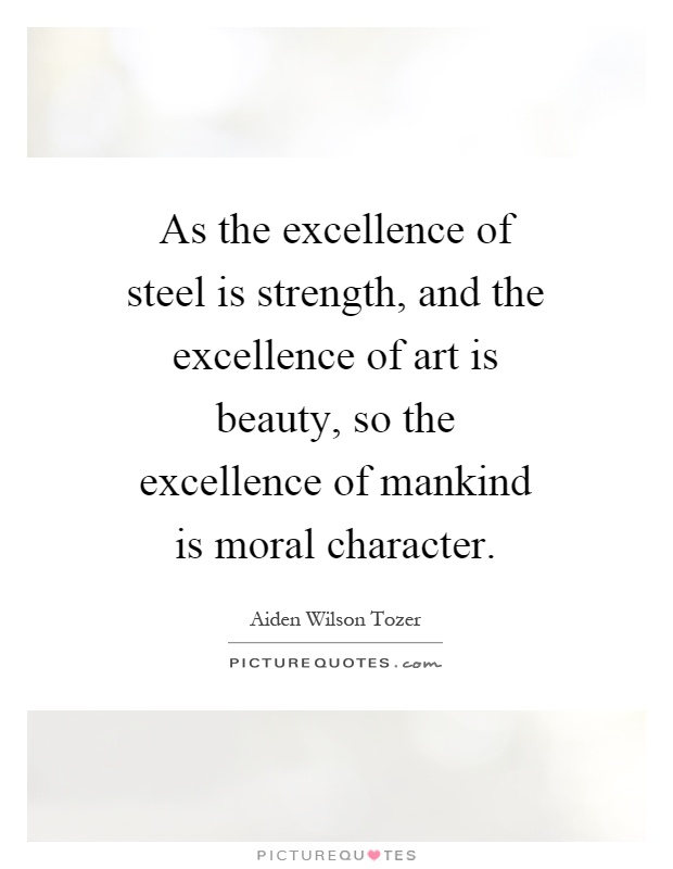 As the excellence of steel is strength, and the excellence of art is beauty, so the excellence of mankind is moral character Picture Quote #1